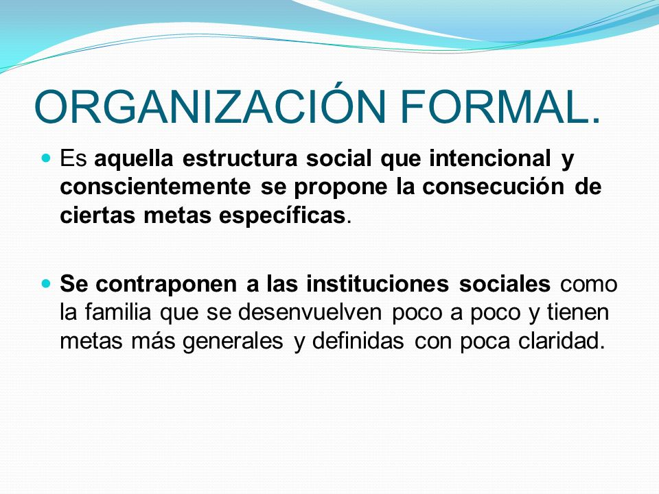 ORGANIZACIÓN FORMAL. Es aquella estructura social que intencional y conscientemente se propone la consecución de ciertas metas específicas. Se contrap