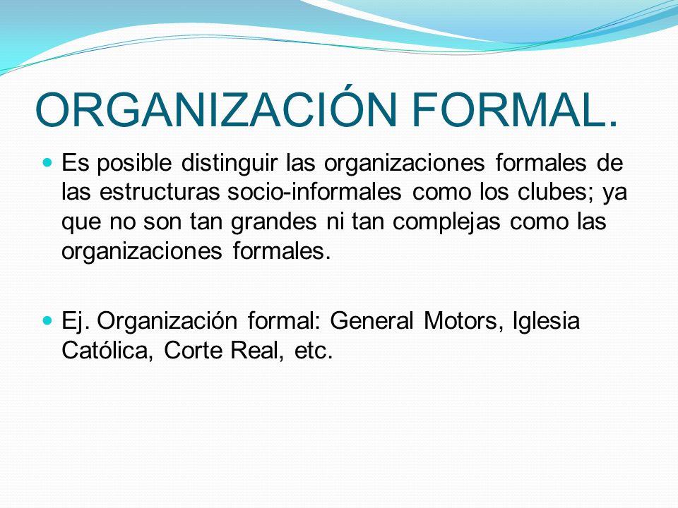 ORGANIZACIÓN FORMAL. Es posible distinguir las organizaciones formales de las estructuras socio-informales como los clubes; ya que no son tan grandes