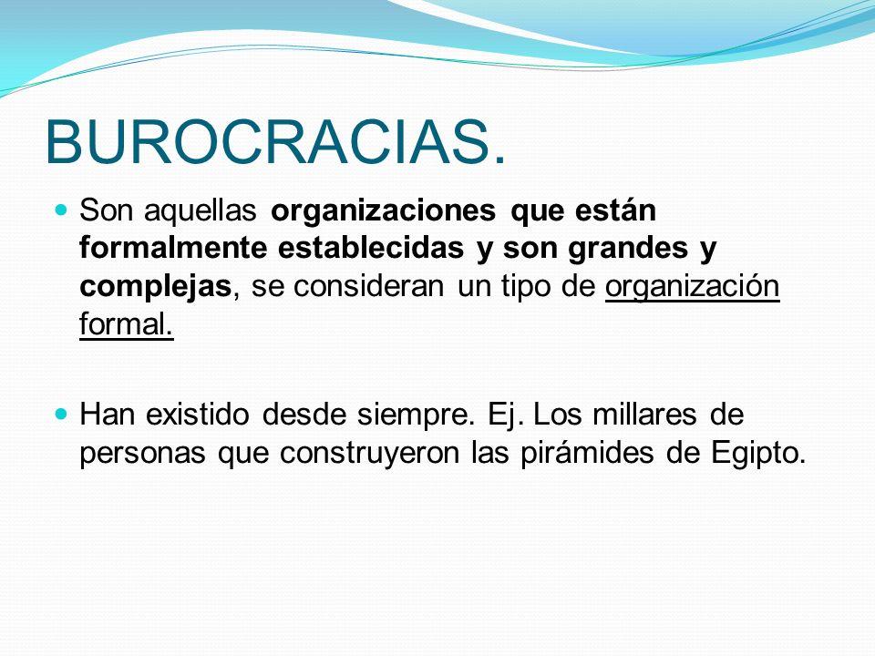 BUROCRACIAS. Son aquellas organizaciones que están formalmente establecidas y son grandes y complejas, se consideran un tipo de organización formal. H