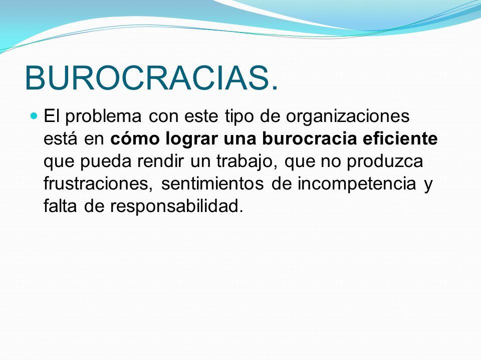 BUROCRACIAS. El problema con este tipo de organizaciones está en cómo lograr una burocracia eficiente que pueda rendir un trabajo, que no produzca fru