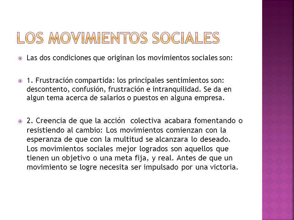 Las dos condiciones que originan los movimientos sociales son: 1. Frustración compartida: los principales sentimientos son: descontento, confusión, fr