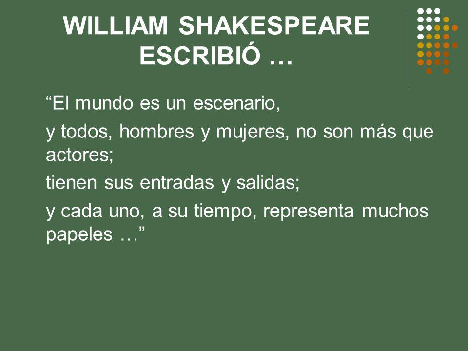 WILLIAM SHAKESPEARE ESCRIBIÓ … El mundo es un escenario, y todos, hombres y mujeres, no son más que actores; tienen sus entradas y salidas; y cada uno