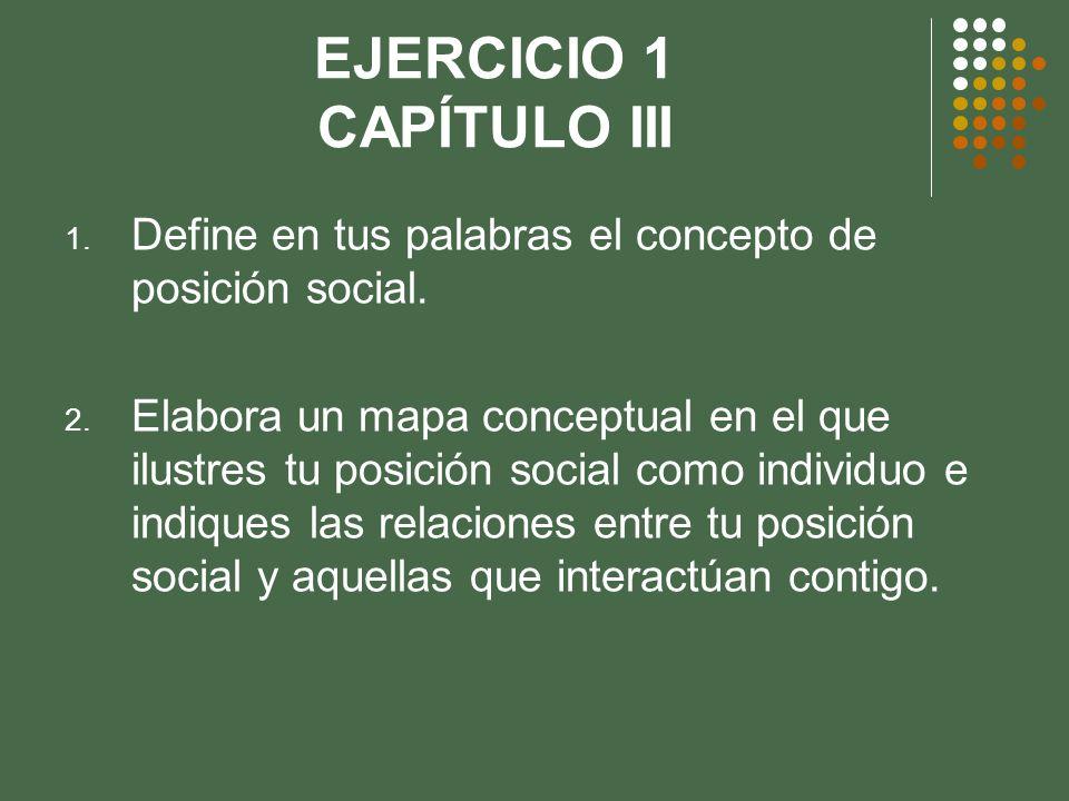 EJERCICIO 1 CAPÍTULO III 1. Define en tus palabras el concepto de posición social. 2. Elabora un mapa conceptual en el que ilustres tu posición social