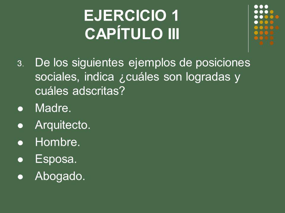 EJERCICIO 1 CAPÍTULO III 3. De los siguientes ejemplos de posiciones sociales, indica ¿cuáles son logradas y cuáles adscritas? Madre. Arquitecto. Homb