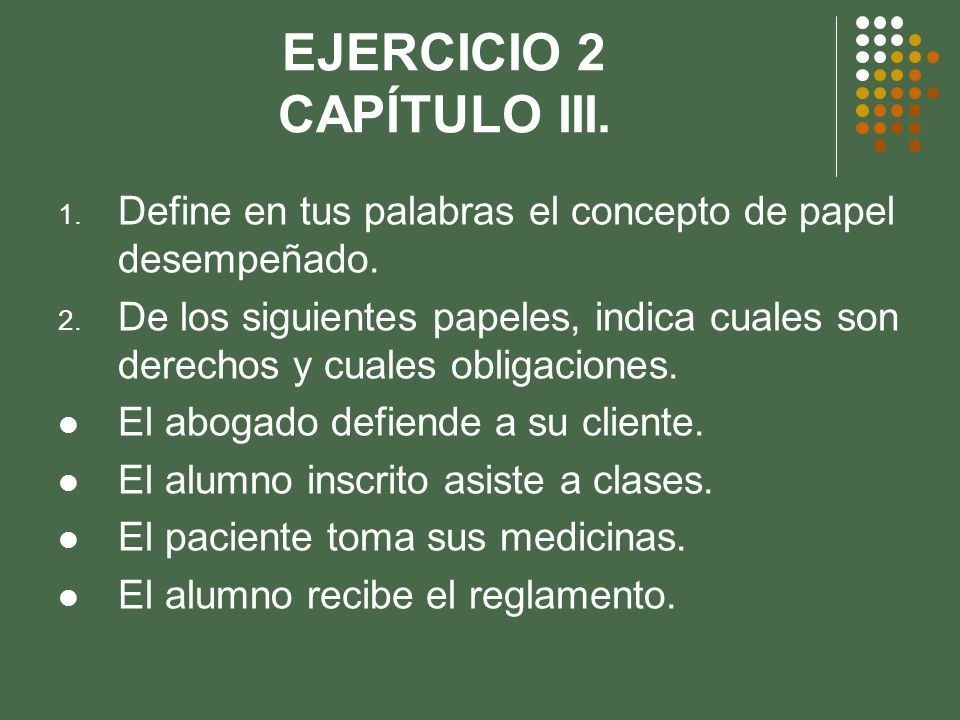 EJERCICIO 2 CAPÍTULO III. 1. Define en tus palabras el concepto de papel desempeñado. 2. De los siguientes papeles, indica cuales son derechos y cuale