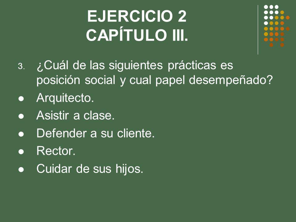 EJERCICIO 2 CAPÍTULO III. 3. ¿Cuál de las siguientes prácticas es posición social y cual papel desempeñado? Arquitecto. Asistir a clase. Defender a su