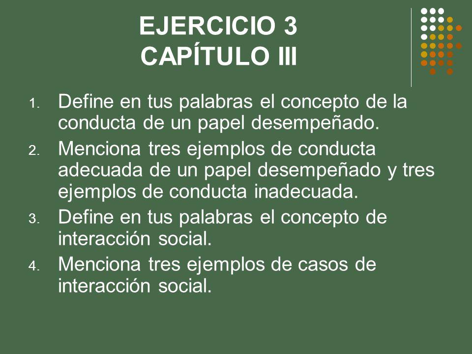 EJERCICIO 3 CAPÍTULO III 1. Define en tus palabras el concepto de la conducta de un papel desempeñado. 2. Menciona tres ejemplos de conducta adecuada