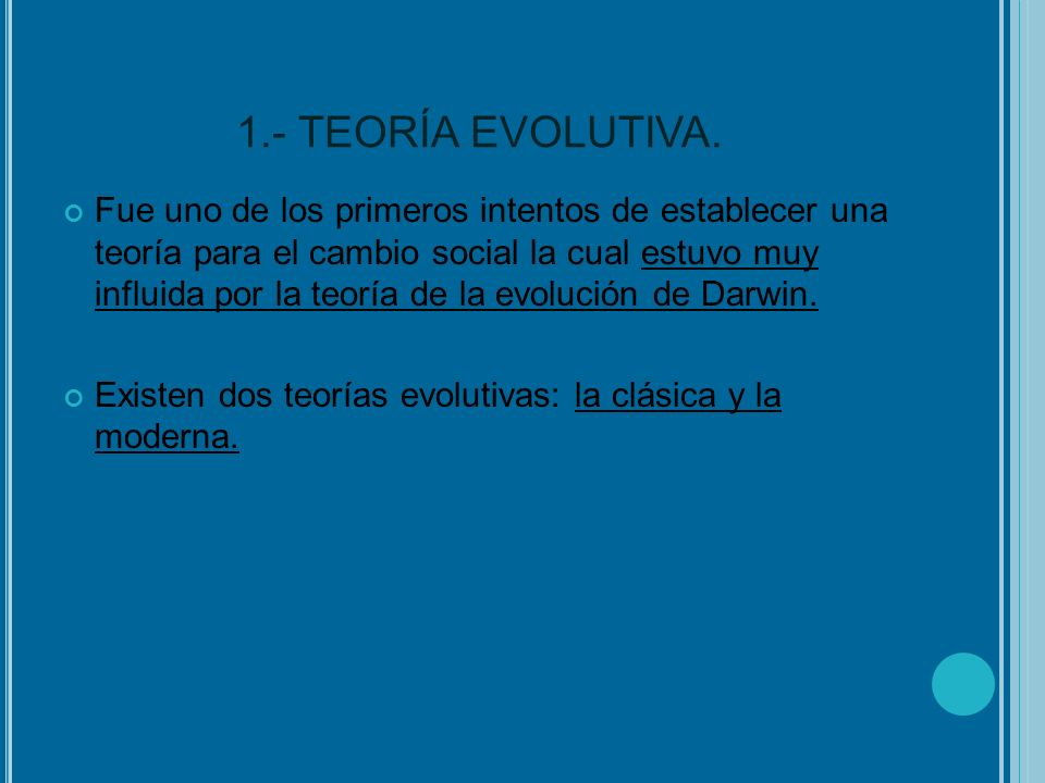 1.- TEORÍA EVOLUTIVA. Fue uno de los primeros intentos de establecer una teoría para el cambio social la cual estuvo muy influida por la teoría de la