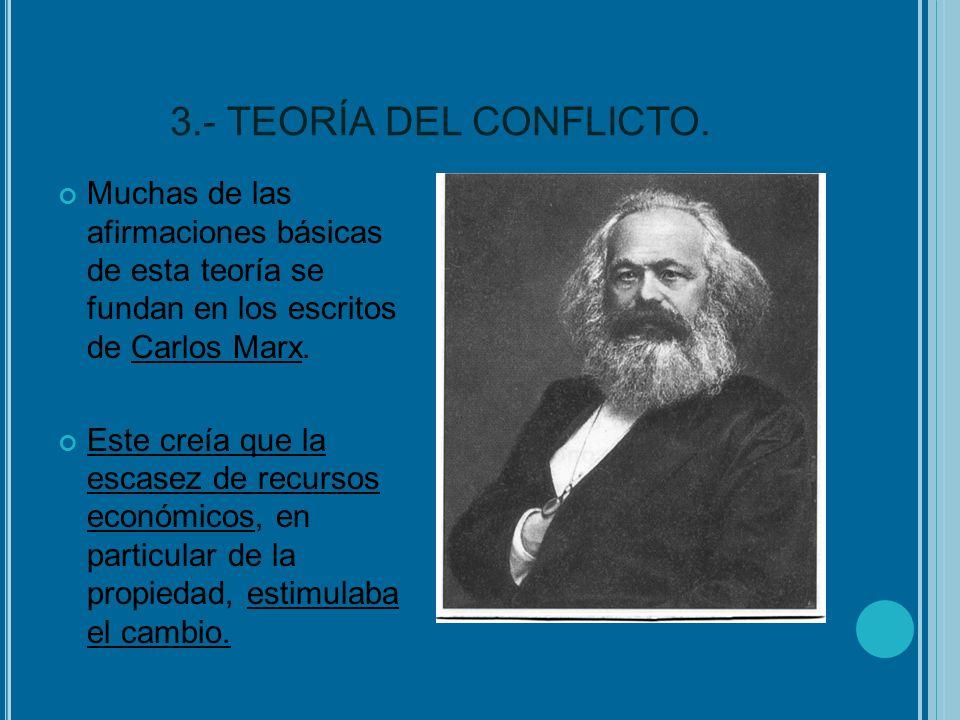 3.- TEORÍA DEL CONFLICTO. Muchas de las afirmaciones básicas de esta teoría se fundan en los escritos de Carlos Marx. Este creía que la escasez de rec