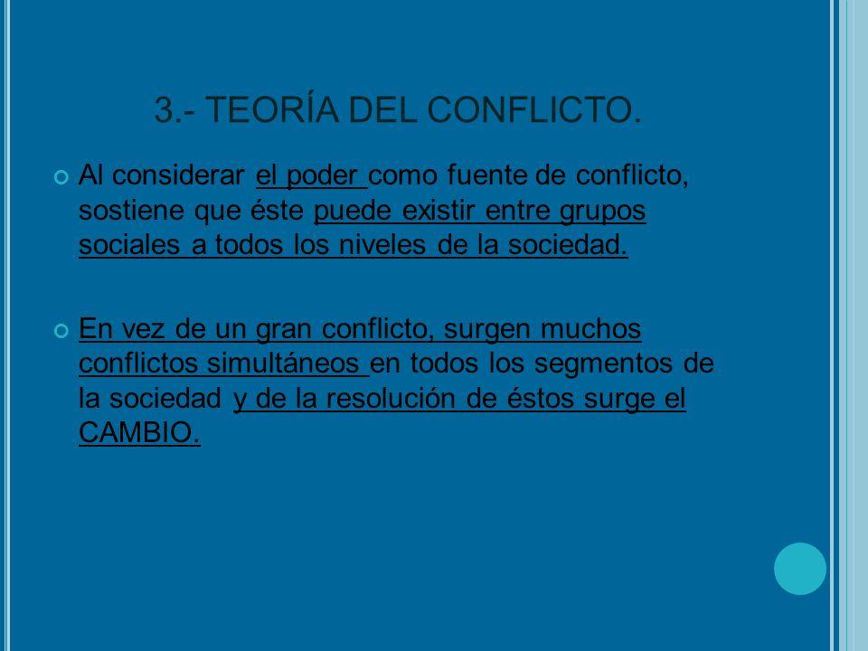 3.- TEORÍA DEL CONFLICTO. Al considerar el poder como fuente de conflicto, sostiene que éste puede existir entre grupos sociales a todos los niveles d