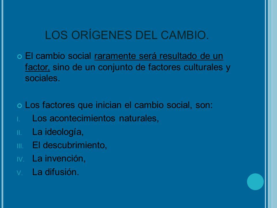 LOS ORÍGENES DEL CAMBIO. El cambio social raramente será resultado de un factor, sino de un conjunto de factores culturales y sociales. Los factores q