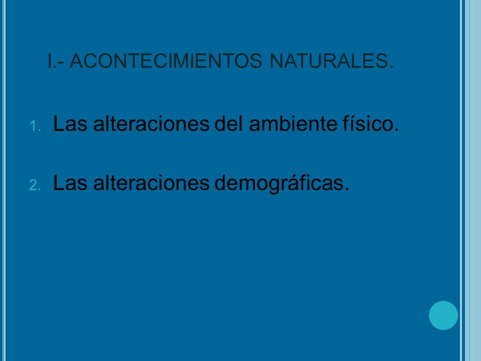I.- ACONTECIMIENTOS NATURALES. 1. Las alteraciones del ambiente físico. 2. Las alteraciones demográficas.