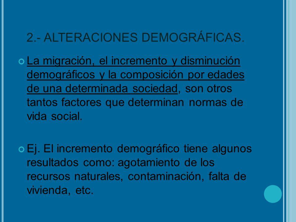2.- ALTERACIONES DEMOGRÁFICAS. La migración, el incremento y disminución demográficos y la composición por edades de una determinada sociedad, son otr