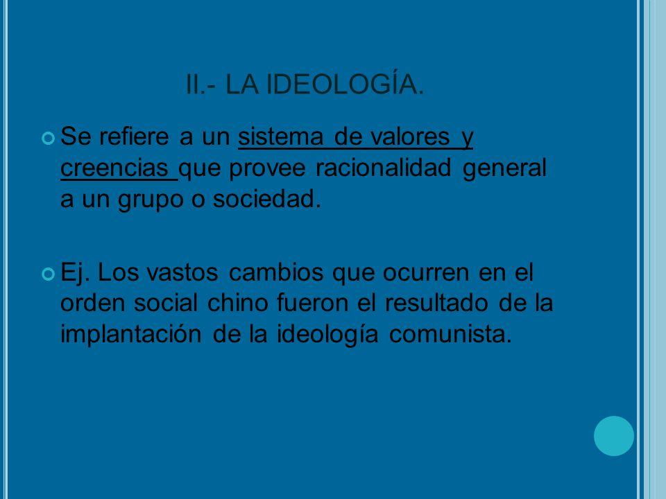 II.- LA IDEOLOGÍA. Se refiere a un sistema de valores y creencias que provee racionalidad general a un grupo o sociedad. Ej. Los vastos cambios que oc