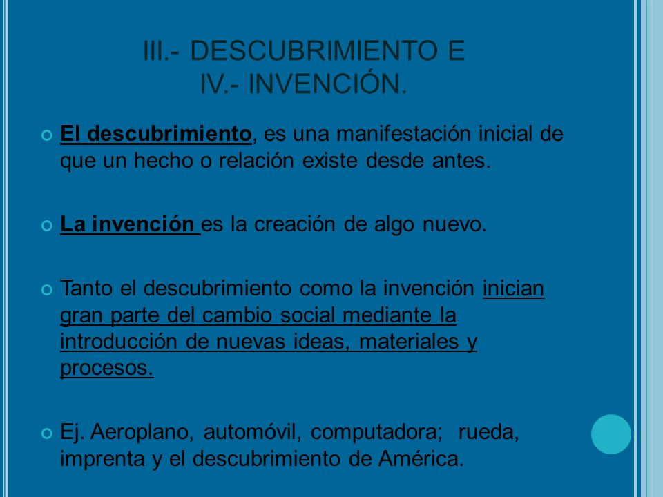 III.- DESCUBRIMIENTO E IV.- INVENCIÓN. El descubrimiento, es una manifestación inicial de que un hecho o relación existe desde antes. La invención es