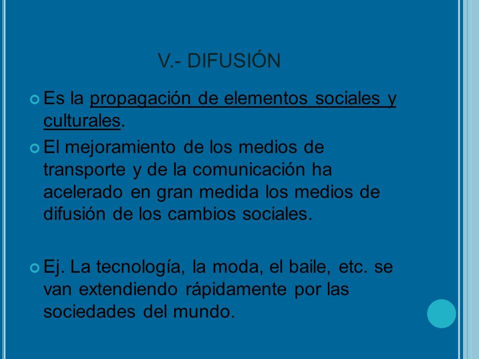 V.- DIFUSIÓN Es la propagación de elementos sociales y culturales. El mejoramiento de los medios de transporte y de la comunicación ha acelerado en gr