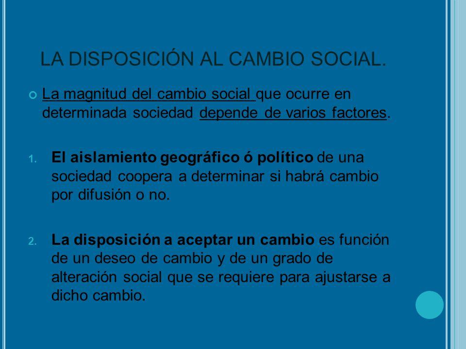 LA DISPOSICIÓN AL CAMBIO SOCIAL. La magnitud del cambio social que ocurre en determinada sociedad depende de varios factores. 1. El aislamiento geográ