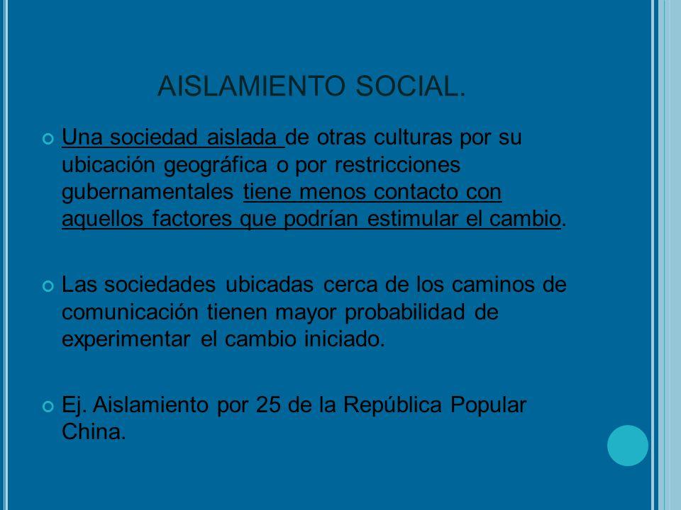 AISLAMIENTO SOCIAL. Una sociedad aislada de otras culturas por su ubicación geográfica o por restricciones gubernamentales tiene menos contacto con aq