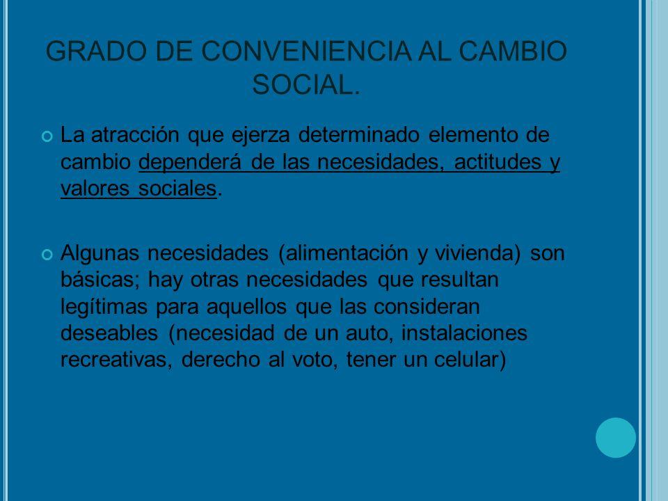GRADO DE CONVENIENCIA AL CAMBIO SOCIAL. La atracción que ejerza determinado elemento de cambio dependerá de las necesidades, actitudes y valores socia