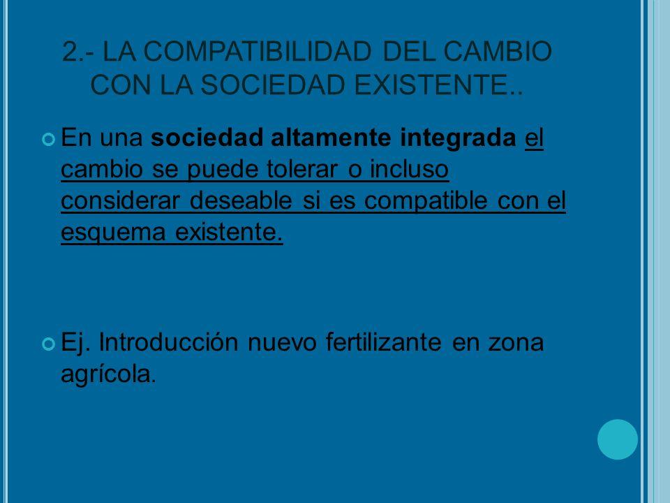2.- LA COMPATIBILIDAD DEL CAMBIO CON LA SOCIEDAD EXISTENTE.. En una sociedad altamente integrada el cambio se puede tolerar o incluso considerar desea