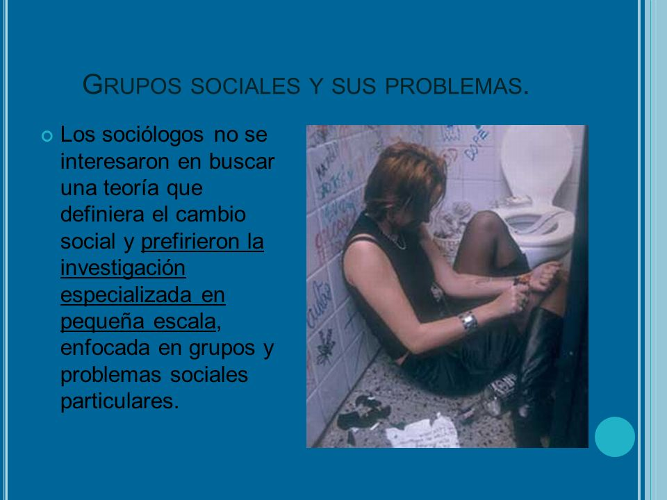 G RUPOS SOCIALES Y SUS PROBLEMAS. Los sociólogos no se interesaron en buscar una teoría que definiera el cambio social y prefirieron la investigación