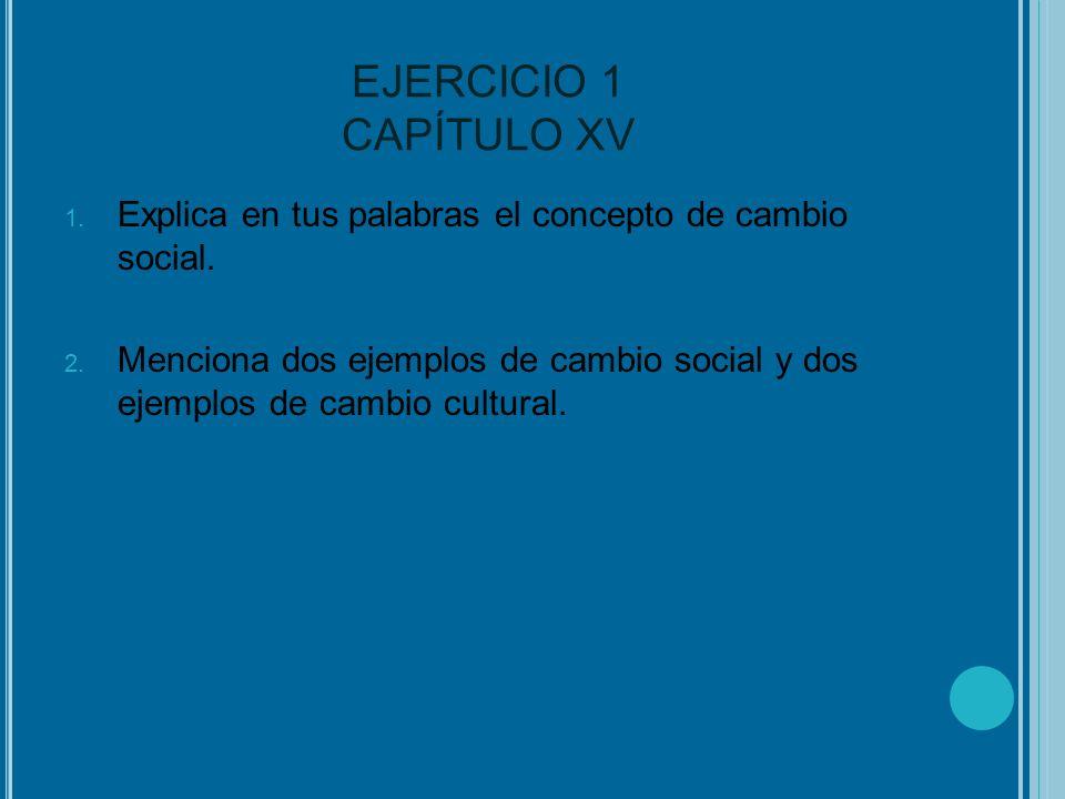 EJERCICIO 1 CAPÍTULO XV 1. Explica en tus palabras el concepto de cambio social. 2. Menciona dos ejemplos de cambio social y dos ejemplos de cambio cu