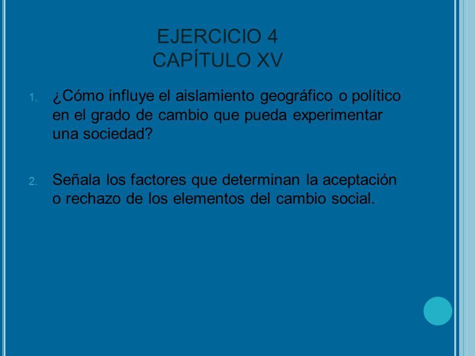 EJERCICIO 4 CAPÍTULO XV 1. ¿Cómo influye el aislamiento geográfico o político en el grado de cambio que pueda experimentar una sociedad? 2. Señala los