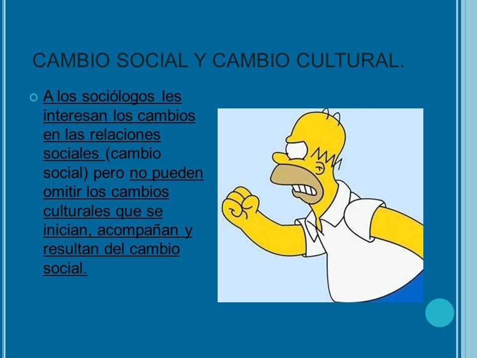 CAMBIO SOCIAL Y CAMBIO CULTURAL. A los sociólogos les interesan los cambios en las relaciones sociales (cambio social) pero no pueden omitir los cambi