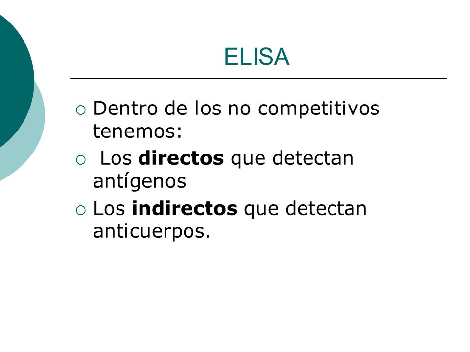 ELISA Dentro de los no competitivos tenemos: Los directos que detectan antígenos Los indirectos que detectan anticuerpos.