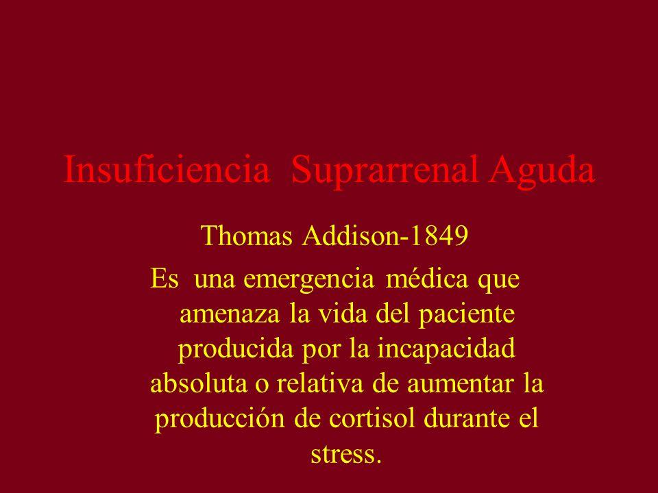 Insuficiencia Suprarrenal Aguda Thomas Addison-1849 Es una emergencia médica que amenaza la vida del paciente producida por la incapacidad absoluta o