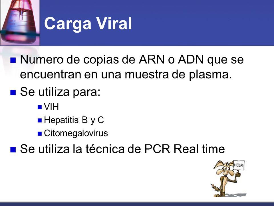 Carga Viral Numero de copias de ARN o ADN que se encuentran en una muestra de plasma. Se utiliza para: VIH Hepatitis B y C Citomegalovirus Se utiliza