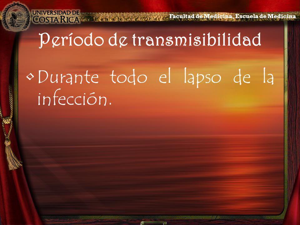 Período de transmisibilidad Durante todo el lapso de la infección. Facultad de Medicina, Escuela de Medicina