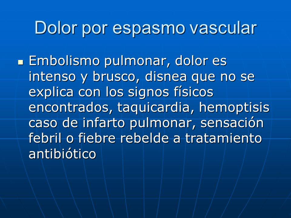 Dolor por espasmo vascular Embolismo pulmonar, dolor es intenso y brusco, disnea que no se explica con los signos físicos encontrados, taquicardia, he