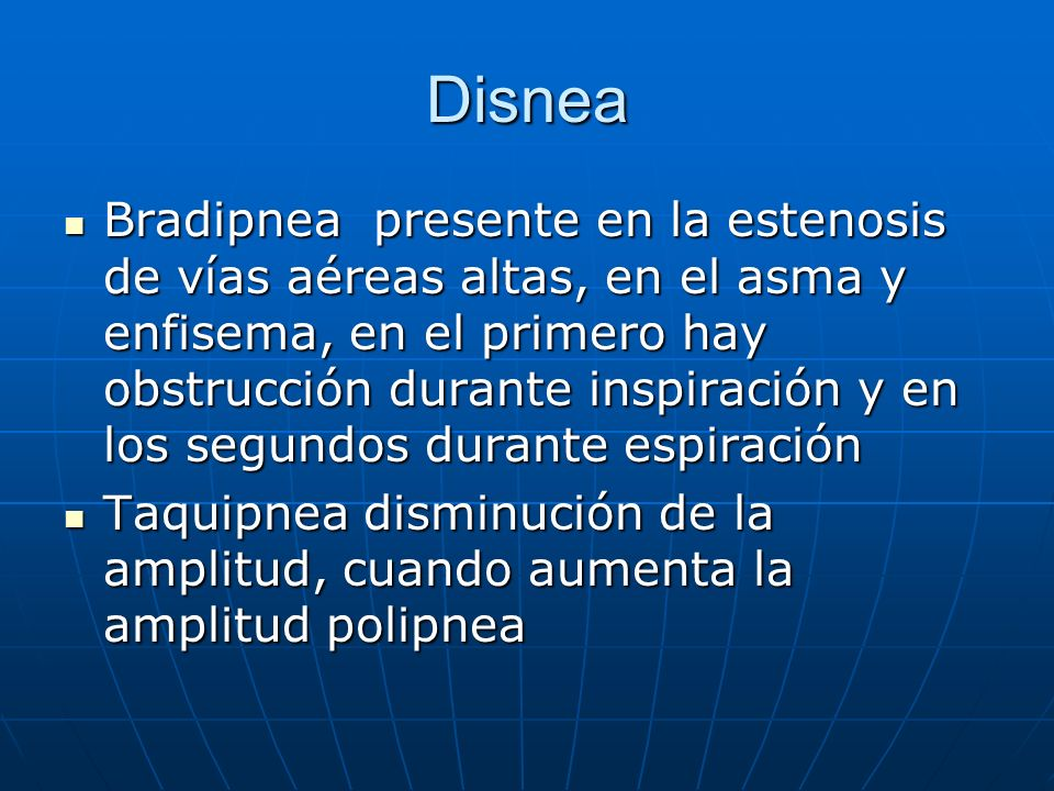 Disnea Bradipnea presente en la estenosis de vías aéreas altas, en el asma y enfisema, en el primero hay obstrucción durante inspiración y en los segu