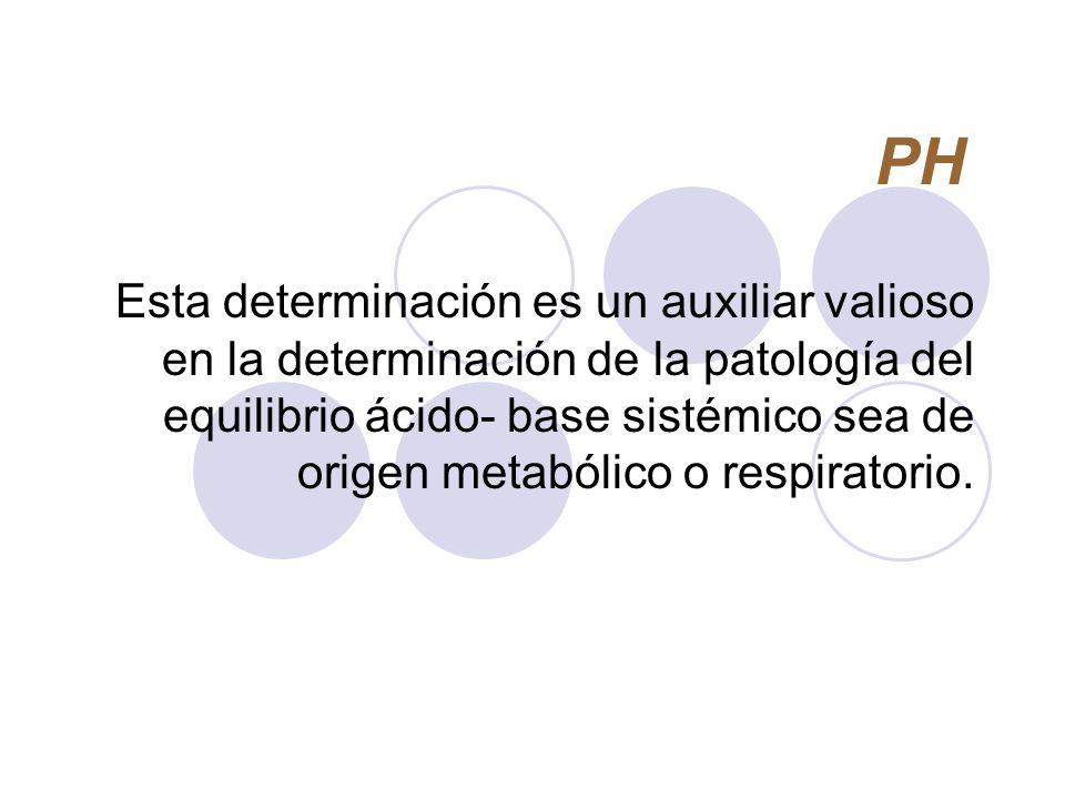 PH Esta determinación es un auxiliar valioso en la determinación de la patología del equilibrio ácido- base sistémico sea de origen metabólico o respi