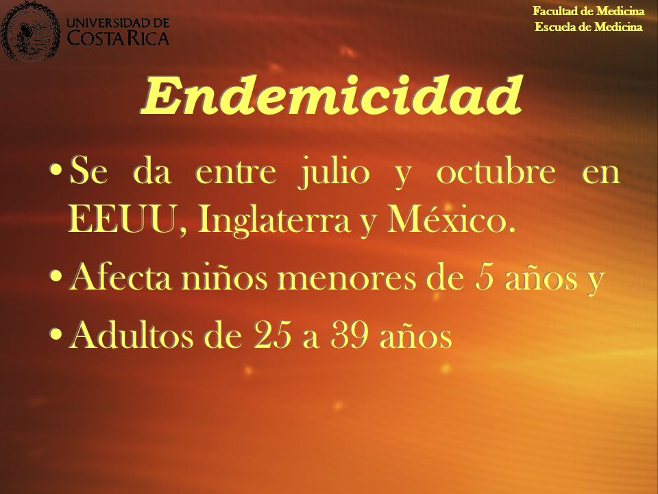 Endemicidad Se da entre julio y octubre en EEUU, Inglaterra y México. Afecta niños menores de 5 años y Adultos de 25 a 39 años Se da entre julio y oct