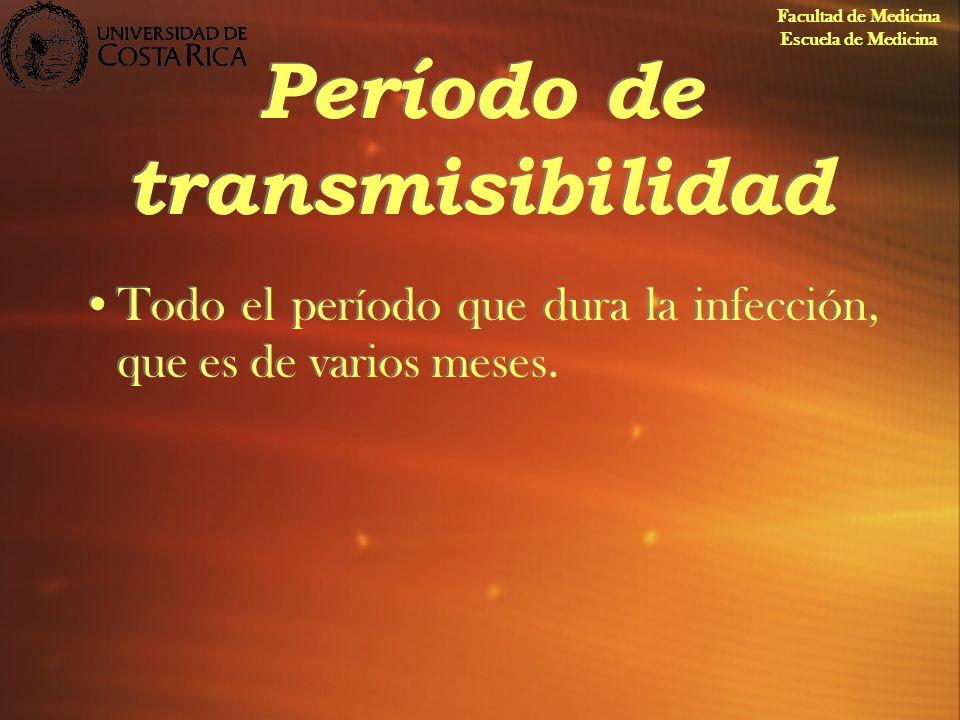 Período de transmisibilidad Todo el período que dura la infección, que es de varios meses. Facultad de Medicina Escuela de Medicina