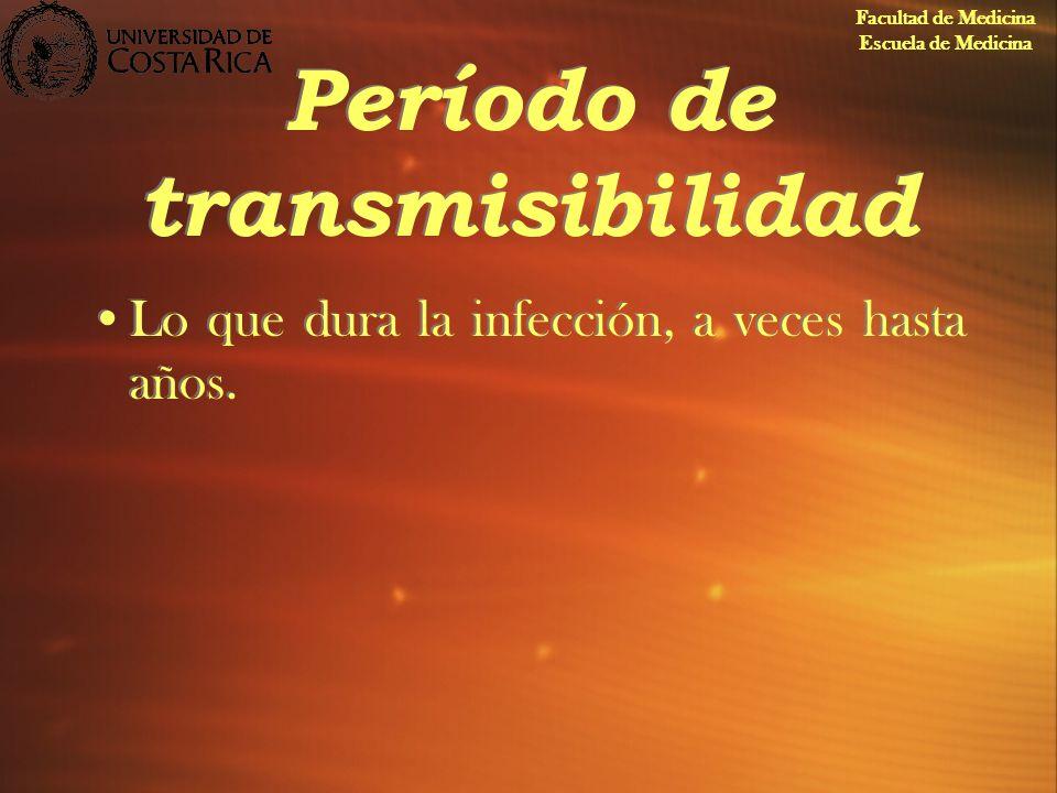 Período de transmisibilidad Lo que dura la infección, a veces hasta años. Facultad de Medicina Escuela de Medicina