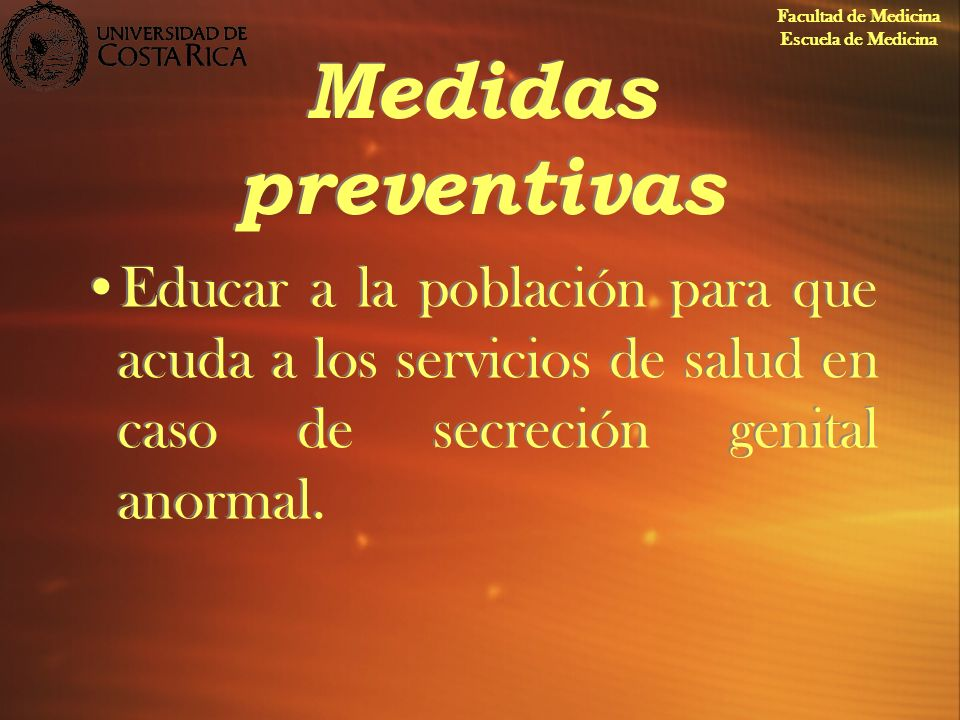 Medidas preventivas Educar a la población para que acuda a los servicios de salud en caso de secreción genital anormal. Facultad de Medicina Escuela d