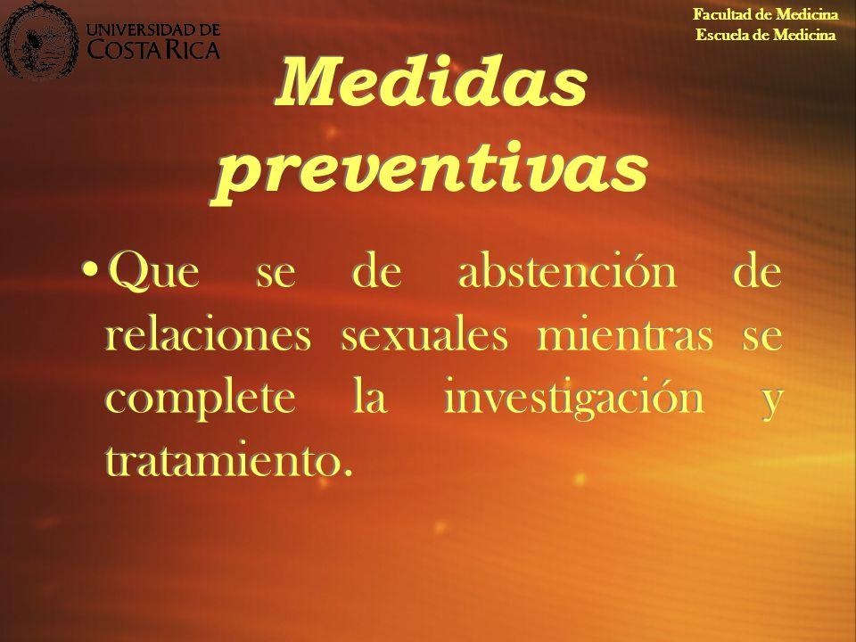 Medidas preventivas Que se de abstención de relaciones sexuales mientras se complete la investigación y tratamiento. Facultad de Medicina Escuela de M