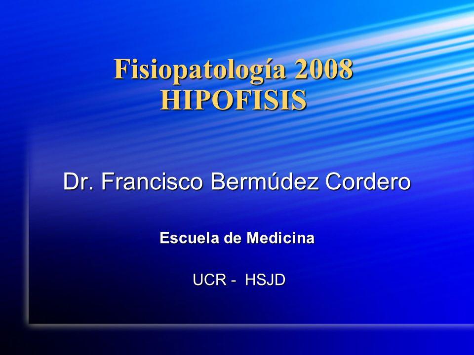 Fisiopatología 2008 HIPOFISIS Dr. Francisco Bermúdez Cordero Escuela de Medicina UCR - HSJD UCR - HSJD