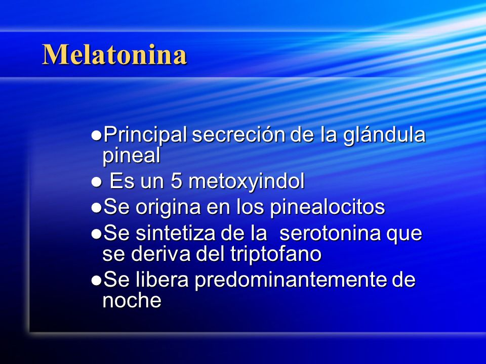 Melatonina Principal secreción de la glándula pineal Principal secreción de la glándula pineal Es un 5 metoxyindol Es un 5 metoxyindol Se origina en l