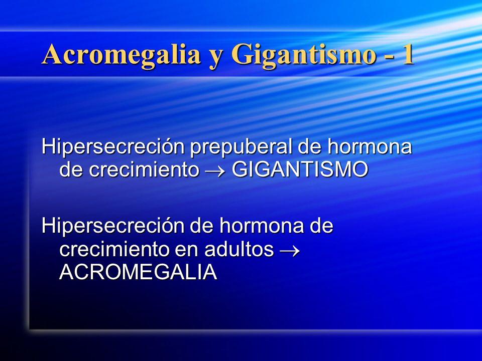 Acromegalia y Gigantismo - 1 Hipersecreción prepuberal de hormona de crecimiento GIGANTISMO Hipersecreción de hormona de crecimiento en adultos ACROME