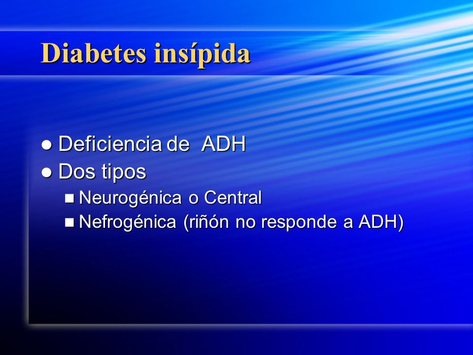 Diabetes insípida Deficiencia de ADH Deficiencia de ADH Dos tipos Dos tipos Neurogénica o Central Neurogénica o Central Nefrogénica (riñón no responde
