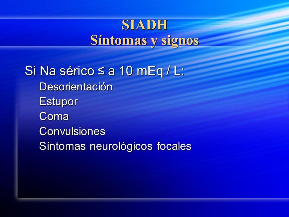 SIADH Síntomas y signos Si Na sérico a 10 mEq / L: DesorientaciónEstuporComaConvulsiones Síntomas neurológicos focales