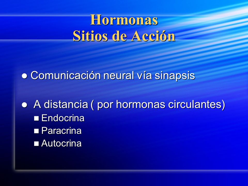 Hormonas Sitios de Acción Comunicación neural vía sinapsis Comunicación neural vía sinapsis A distancia ( por hormonas circulantes) A distancia ( por