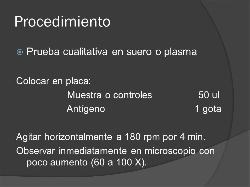 Procedimiento Prueba cualitativa en suero o plasma Colocar en placa: Muestra o controles 50 ul Antígeno 1 gota Agitar horizontalmente a 180 rpm por 4