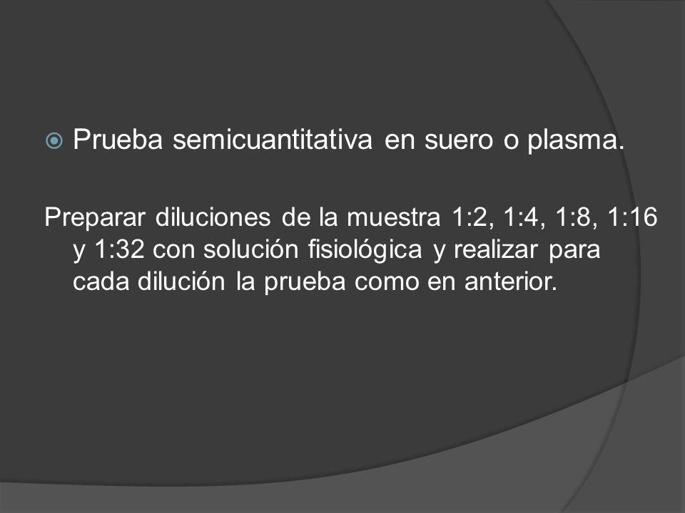 Prueba semicuantitativa en suero o plasma. Preparar diluciones de la muestra 1:2, 1:4, 1:8, 1:16 y 1:32 con solución fisiológica y realizar para cada