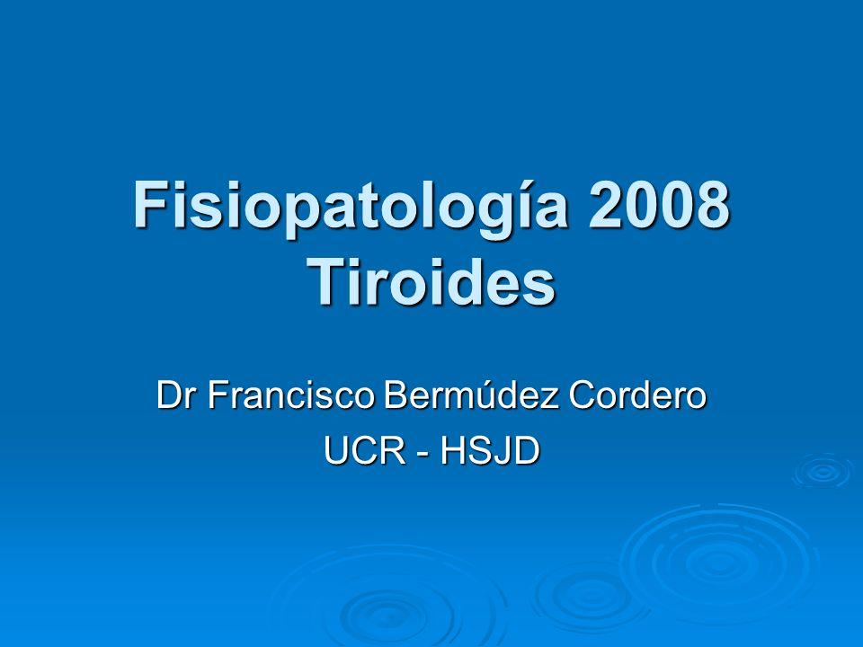Fisiopatología 2008 Tiroides Dr Francisco Bermúdez Cordero UCR - HSJD