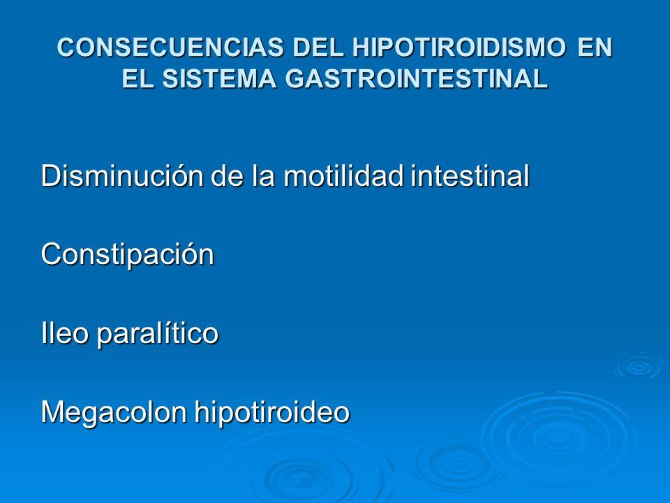 CONSECUENCIAS DEL HIPOTIROIDISMO EN EL SISTEMA GASTROINTESTINAL Disminución de la motilidad intestinal Constipación Ileo paralítico Megacolon hipotiro